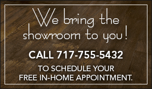We bring the showroom to you - call 717-755-5432 to schedule your free in-home appointment